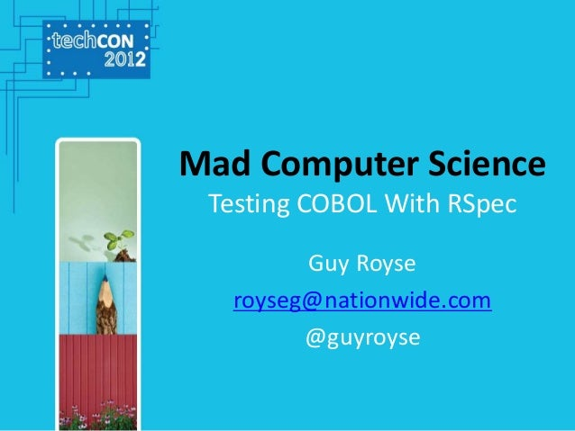 Mad Computer Science Testing COBOL With RSpec Guy Royse royseg@nationwide.com @guyroyse