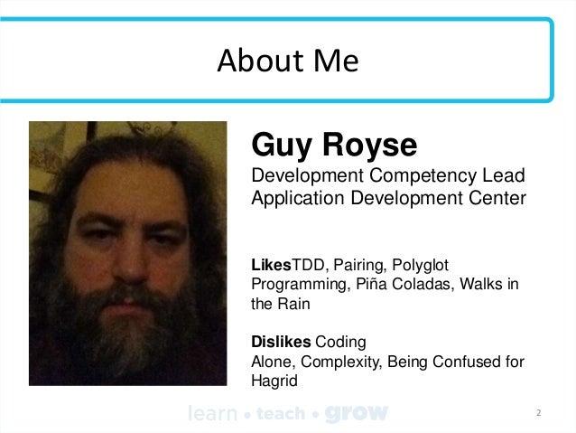 About Me Guy Royse Development Competency Lead Application Development Center  LikesTDD, Pairing, Polyglot Programming, Pi...