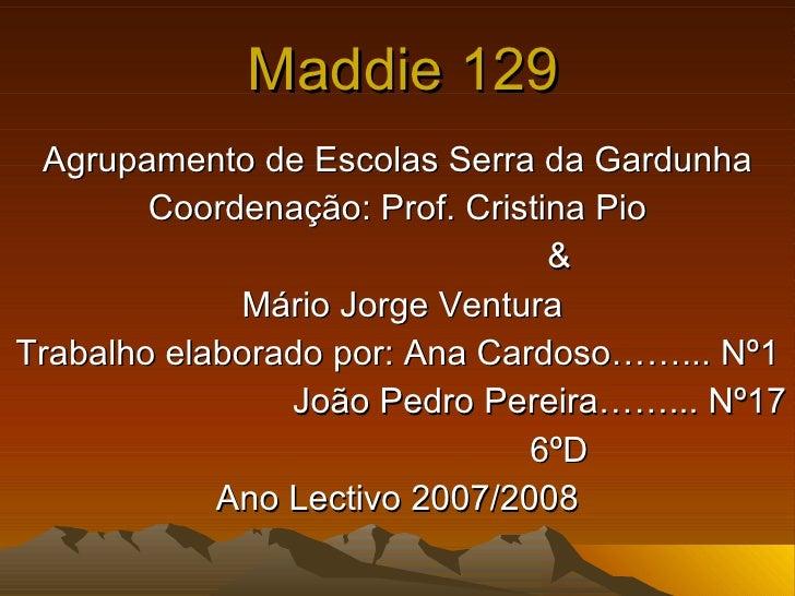 Maddie 129 Agrupamento de Escolas Serra da Gardunha Coordenação: Prof. Cristina Pio & Mário Jorge Ventura Trabalho elabora...