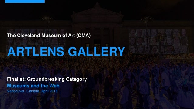 Museums and the Web Vancouver, Canada, April 2018 The Cleveland Museum of Art (CMA) ARTLENS GALLERY Finalist: Groundbreaki...