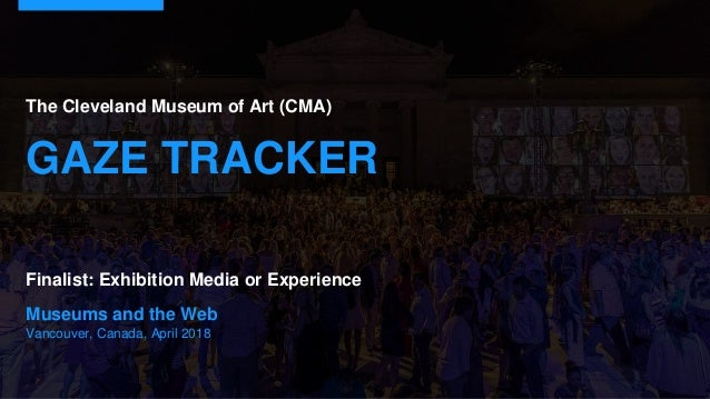 Museums and the Web Vancouver, Canada, April 2018 The Cleveland Museum of Art (CMA) GAZE TRACKER Finalist: Exhibition Medi...