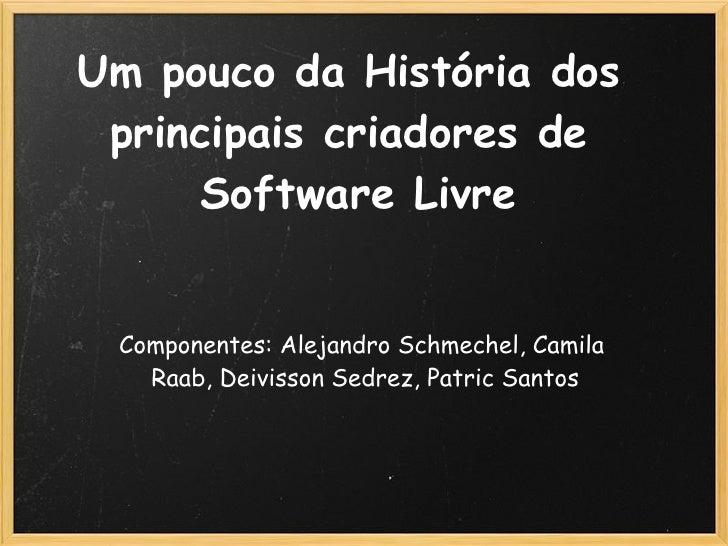 Um pouco da História dos  principais criadores de      Software Livre    Componentes: Alejandro Schmechel, Camila    Raab,...