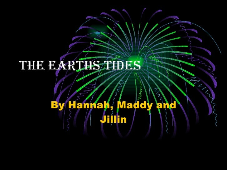 The earths tides By Hannah, Maddy and Jillin