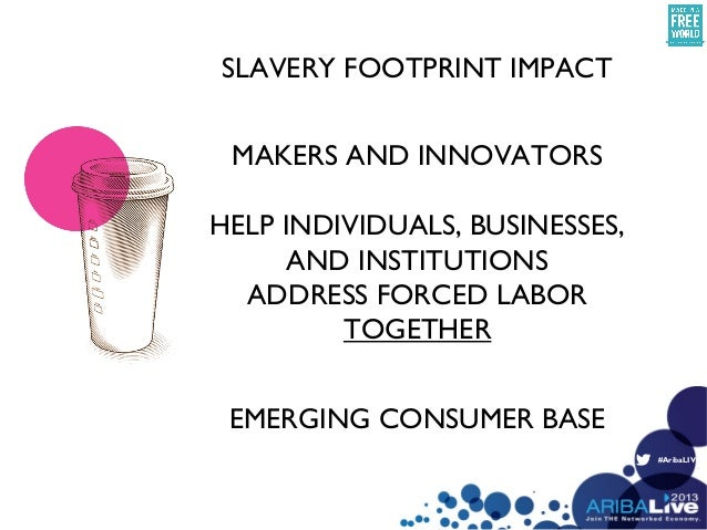 #AribaLIVESLAVERY FOOTPRINT IMPACTEMERGING CONSUMER BASEMAKERS AND INNOVATORSHELP INDIVIDUALS, BUSINESSES,AND INSTITUTIONS...