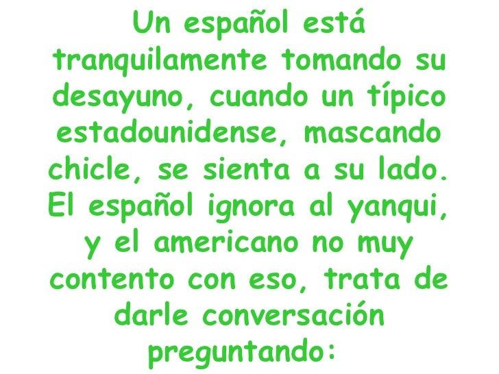 Un español está tranquilamente tomando su desayuno, cuando un típico estadounidense, mascando chicle, se sienta a su lado....