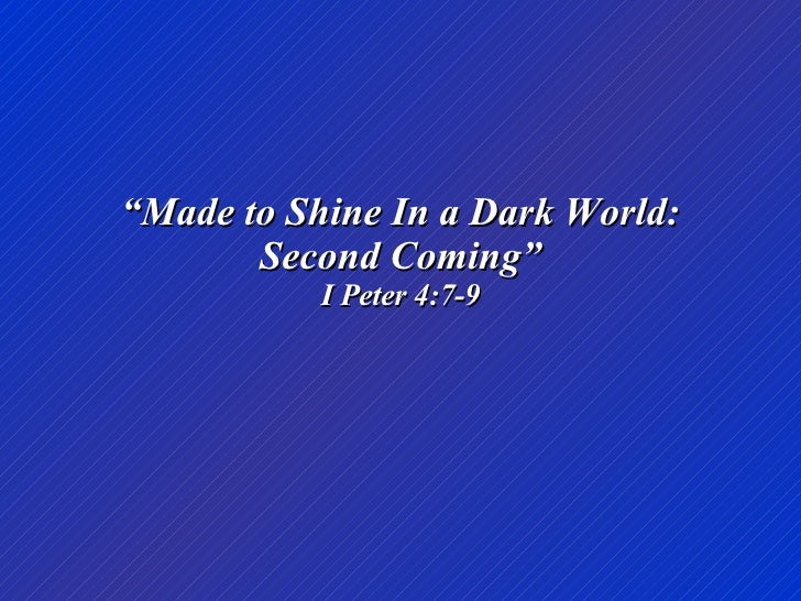 """ Made to Shine In a Dark World: Second Coming"" I Peter 4:7-9"