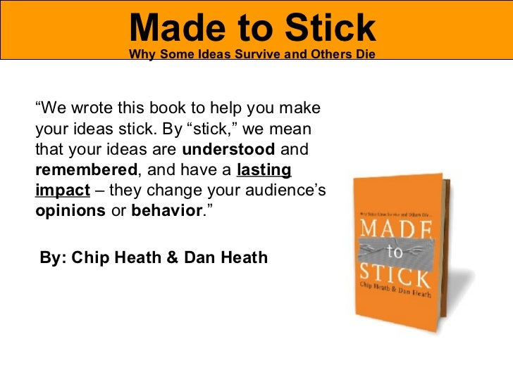 "Made to Stick Why Some Ideas Survive and Others Die "" We wrote this book to help you make your ideas stick. By ""stick,"" we..."