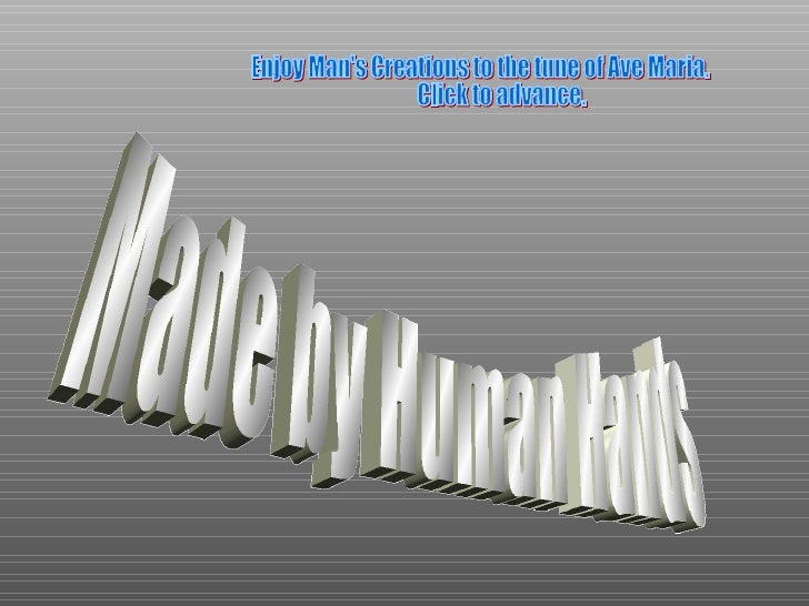 Made by Human Hands Enjoy Man's Creations to the tune of Ave Maria. Click to advance.