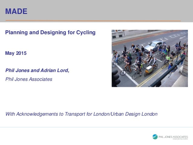 HeadingMADE Planning and Designing for Cycling May 2015 Phil Jones and Adrian Lord, Phil Jones Associates With Acknowledge...