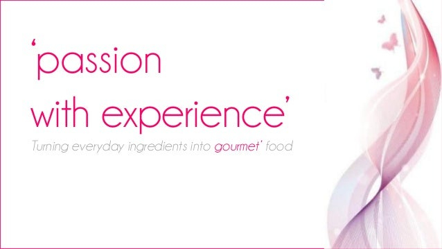 'passion with experience' Turning everyday ingredients into gourmet' food