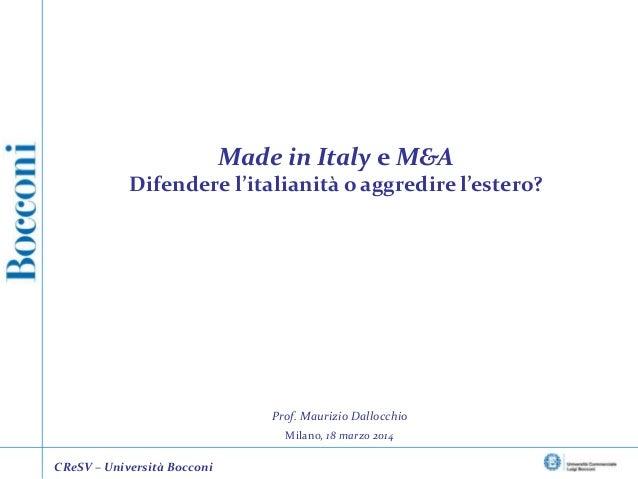 Prof. Maurizio Dallocchio Milano, 18 marzo 2014 Made in Italy e M&A Difendere l'italianità o aggredire l'estero? CReSV – U...