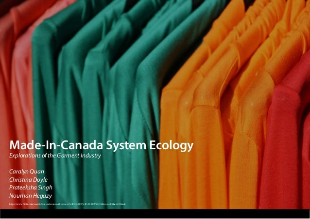 Made-In-Canada System Ecology Explorations of the Garment Industry Caralyn Quan Christina Doyle Prateeksha Singh Nourhan H...