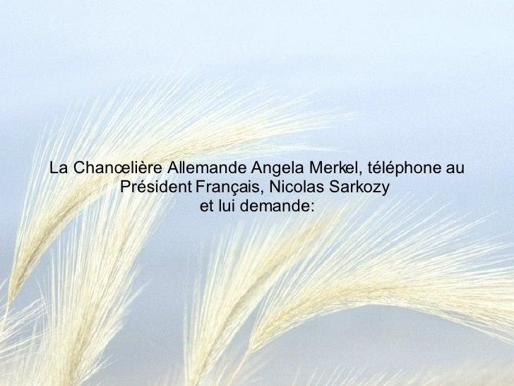 La Chancelière Allemande Angela Merkel, téléphone au Président Français, Nicolas Sarkozy  et lui demande: