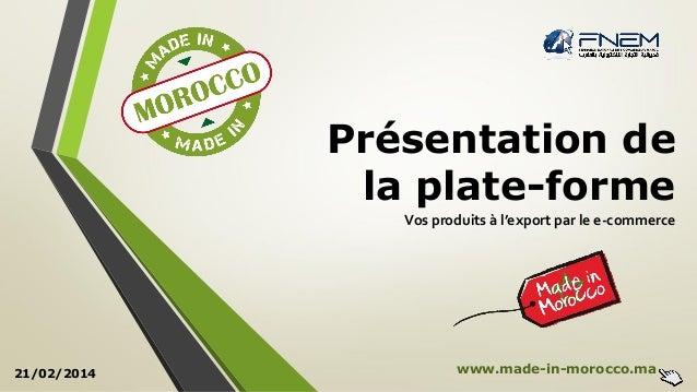 Présentation de la plate-forme Vos produits à l'export par le e-commerce 21/02/2014 www.made-in-morocco.ma