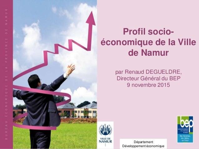 Profil socio- économique de la Ville de Namur par Renaud DEGUELDRE, Directeur Général du BEP 9 novembre 2015 Département D...