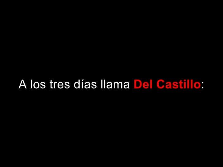 A los tres días llama  Del Castillo :