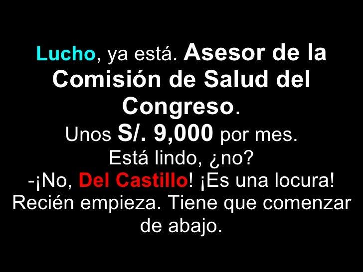 Lucho , ya está.  Asesor de la Comisión de Salud del Congreso . Unos  S/. 9,000  por mes. Está lindo, ¿no? -¡No,  Del Cast...