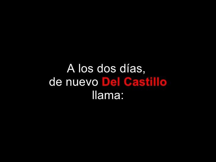 A los dos días,  de nuevo  Del Castillo llama: