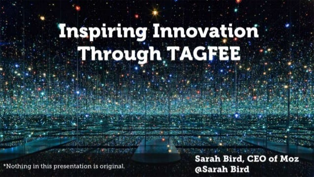 Inspiring Innovation Through TAGFEE Sarah Bird, CEO of Moz @Sarah Bird*Nothing in this presentation is original.