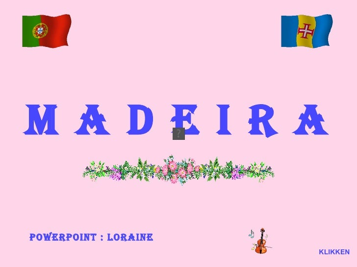 M   A   D   E   I   R   A Powerpoint : Loraine KLIKKEN