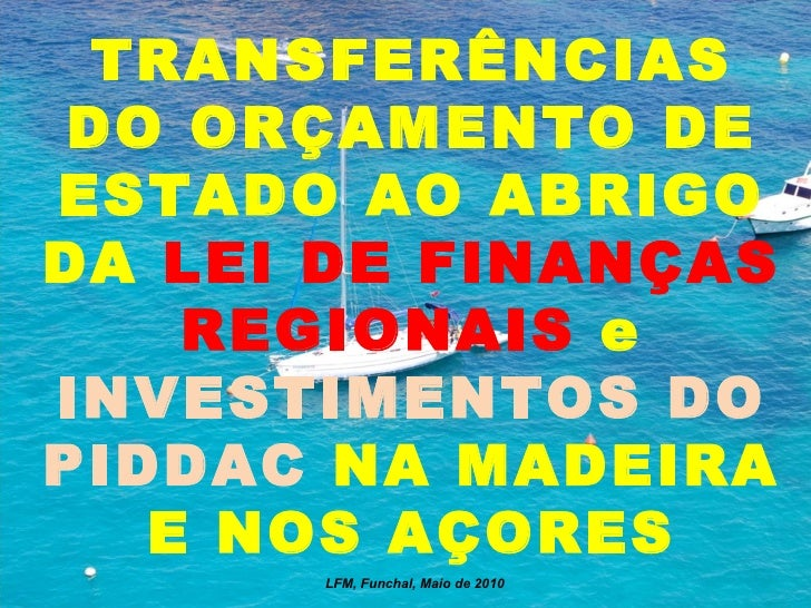 TRANSFERÊNCIAS DO ORÇAMENTO DE ESTADO AO ABRIGO DA  LEI DE FINANÇAS REGIONAIS  e  INVESTIMENTOS DO PIDDAC  NA MADEIRA E NO...