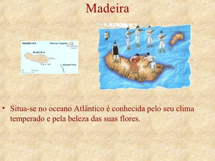 Madeira <ul><li>Situa-se no oceano Atlântico é conhecida pelo seu clima temperado e pela beleza das suas flores. </li></ul>