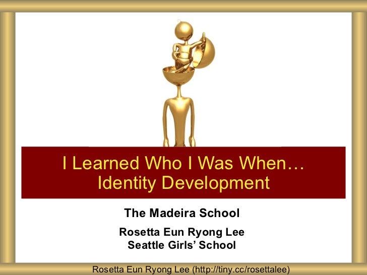 I Learned Who I Was When…    Identity Development          The Madeira School         Rosetta Eun Ryong Lee          Seatt...