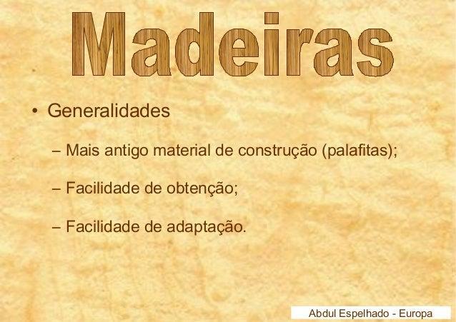 • Generalidades  – Mais antigo material de construção (palafitas);  – Facilidade de obtenção;  – Facilidade de adaptação. ...
