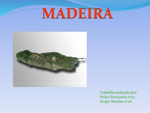 MADEIRA Trabalho realizado por: Pedro Fernandes nº23 Sérgio Mendes nº28