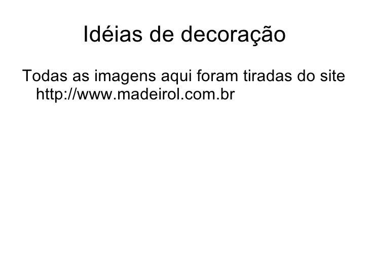 Idéias de decoração <ul><li>Todas as imagens aqui foram tiradas do site http://www.madeirol.com.br </li></ul>