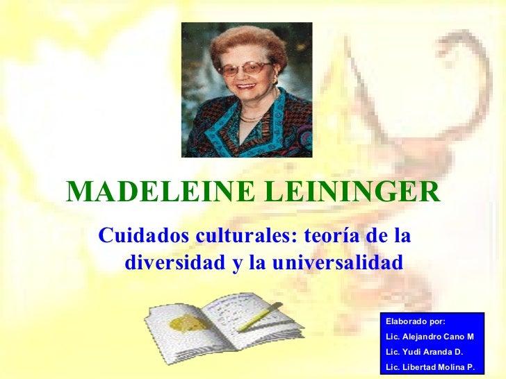 MADELEINE LEININGER Cuidados culturales: teoría de la diversidad y la universalidad Elaborado por: Lic. Alejandro Cano M L...