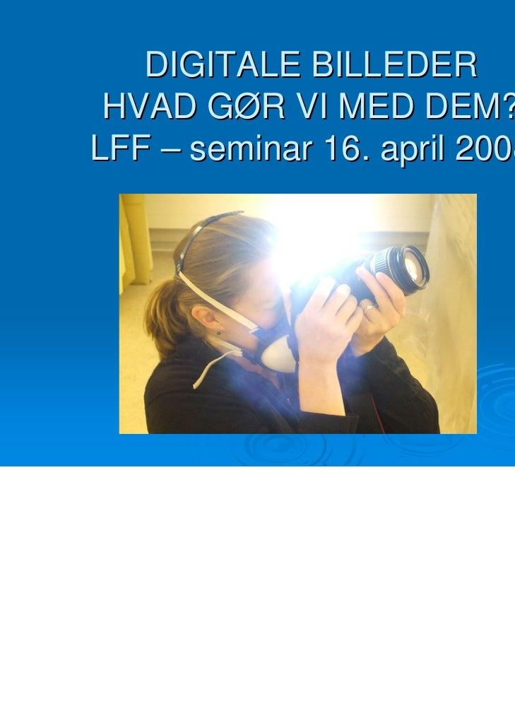 DIGITALE BILLEDER HVAD GØR VI MED DEM?LFF – seminar 16. april 2008