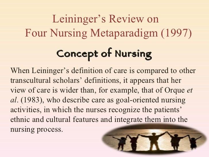 Leininger's Review on    Four Nursing Metaparadigm (1997) Concept of Nursing When Leininger's definition of care is compar...