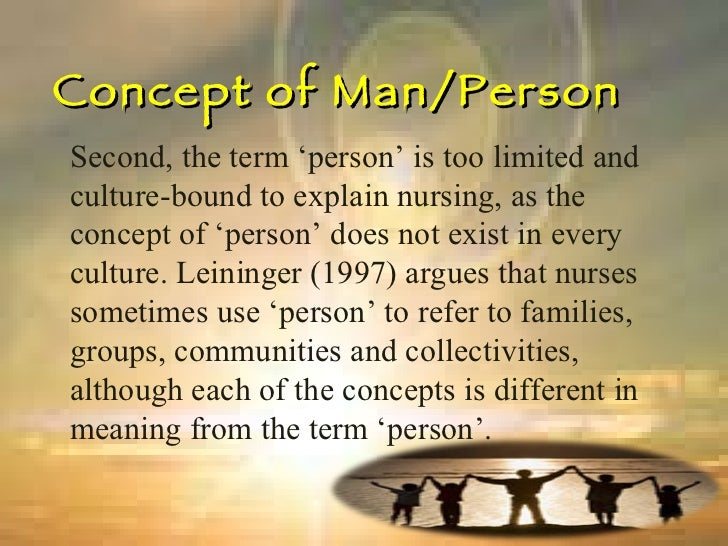 Concept of Man/Person Second, the term 'person' is too limited and culture-bound to explain nursing, as the concept of 'pe...