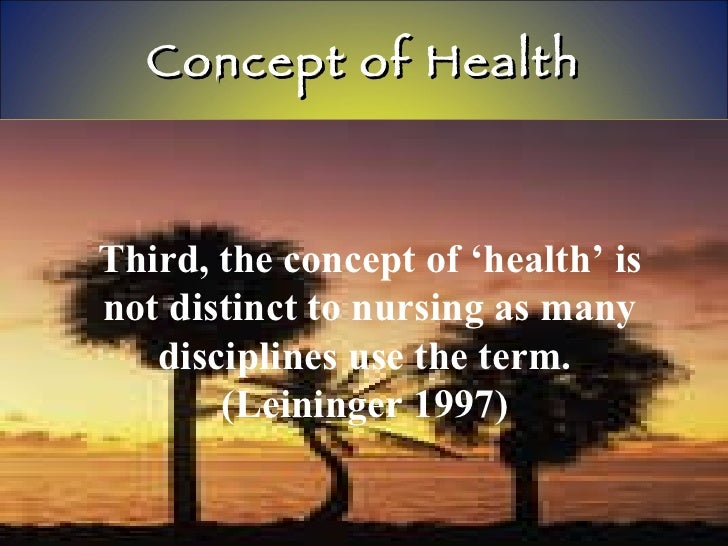 Concept of Health Third, the concept of 'health' is not distinct to nursing as many disciplines use the term.  (Leininger ...