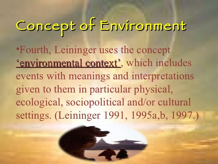 Concept of Environment <ul><li>Fourth, Leininger uses the concept  'environmental context' , which includes events with me...
