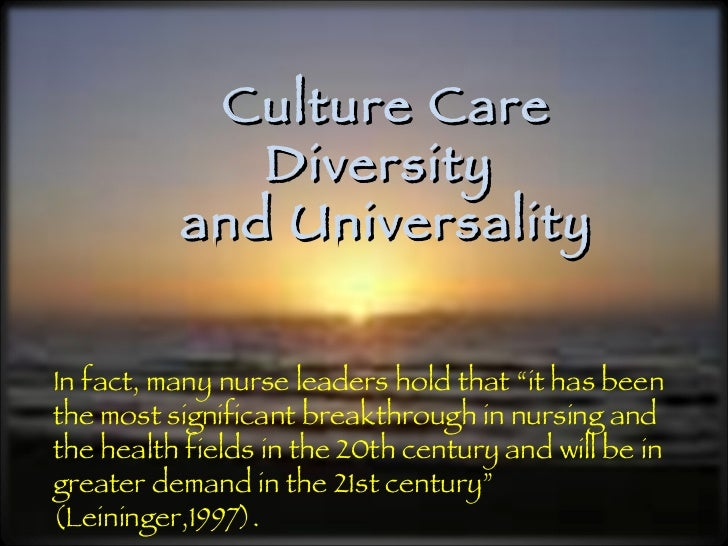 """Culture Care Diversity  and Universality In fact, many nurse leaders hold that """"it has been the most significant breakthro..."""