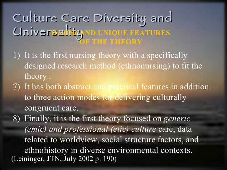 Culture Care Diversity and Universality (Leininger, JTN, July 2002 p. 190) MAJOR AND UNIQUE FEATURES  OF THE THEORY <ul><l...