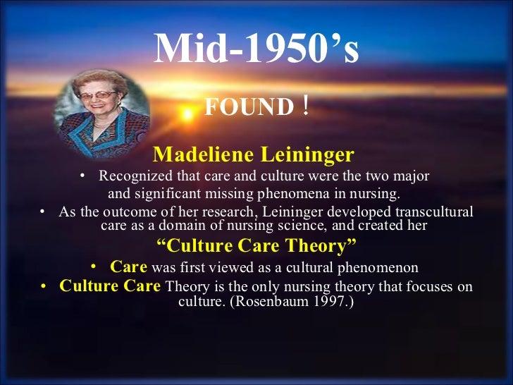 Mid-1950's <ul><li>FOUND ! </li></ul><ul><li>Madeliene Leininger  </li></ul><ul><li>Recognized that care and culture were ...