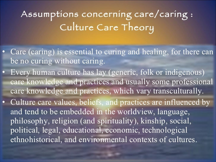 Assumptions concerning care/caring : Culture Care Theory <ul><li>Care (caring) is essential to curing and healing, for the...