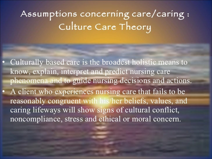 Assumptions concerning care/caring : Culture Care Theory <ul><li>Culturally based care is the broadest holistic means to k...