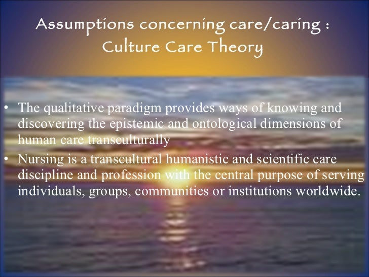 Assumptions concerning care/caring : Culture Care Theory <ul><li>The qualitative paradigm provides ways of knowing and dis...