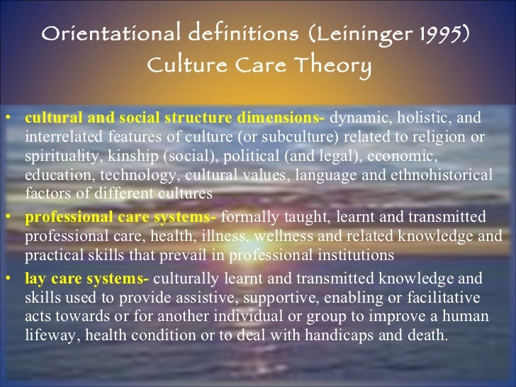 Orientational definitions (Leininger 1995)  Culture Care Theory <ul><li>cultural and social structure dimensions-  dynamic...