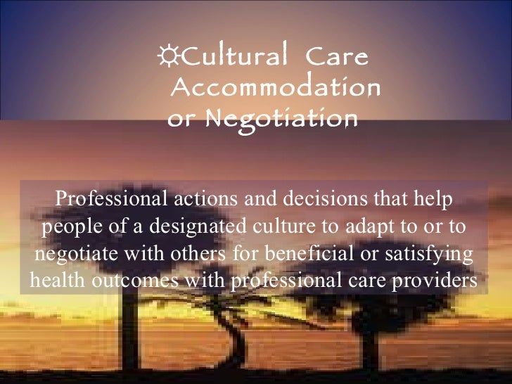 ☼ Cultural  Care Accommodation  or Negotiation Professional actions and decisions that help people of a designated culture...
