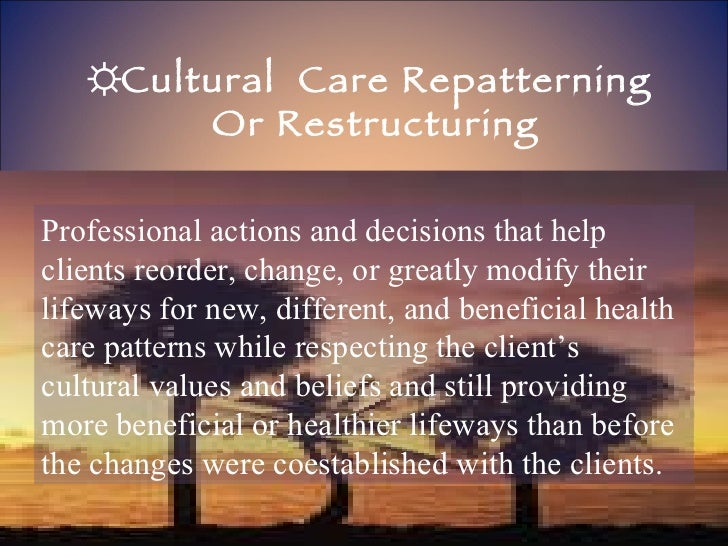 ☼ Cultural  Care Repatterning  Or Restructuring Professional actions and decisions that help clients reorder, change, or g...