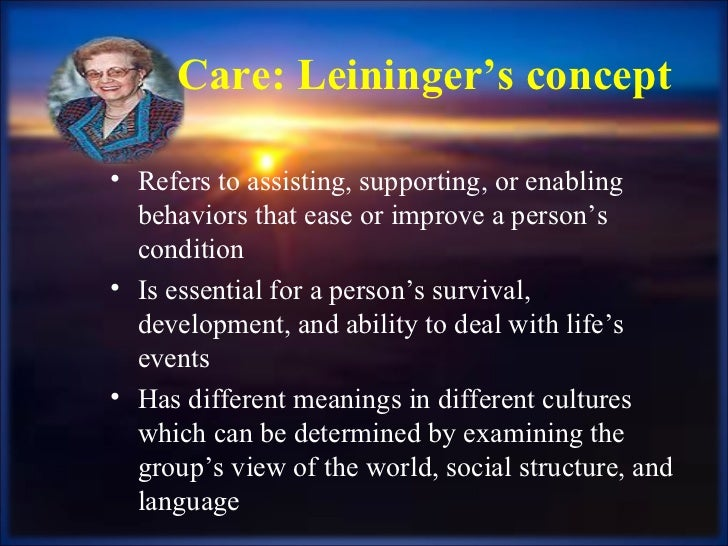 Care: Leininger's concept <ul><li>Refers to assisting, supporting, or enabling behaviors that ease or improve a person's c...