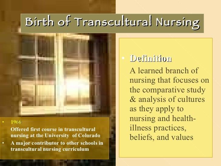 Birth of Transcultural Nursing <ul><li>Definition </li></ul><ul><li>A learned branch of nursing that focuses on the compar...