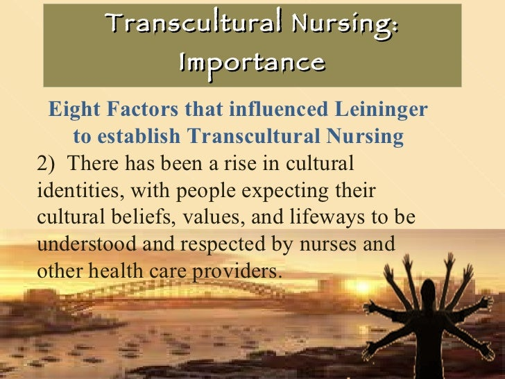 Transcultural Nursing: Importance Eight Factors that influenced Leininger to establish Transcultural Nursing 2)  There has...