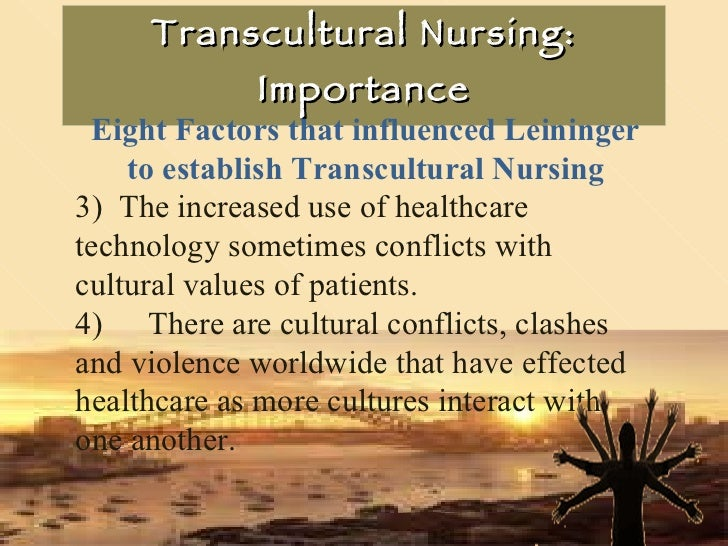 Transcultural Nursing: Importance Eight Factors that influenced Leininger to establish Transcultural Nursing 3)  The incre...