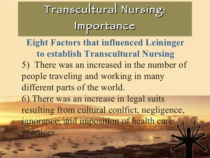Transcultural Nursing: Importance Eight Factors that influenced Leininger to establish Transcultural Nursing 5)  There was...